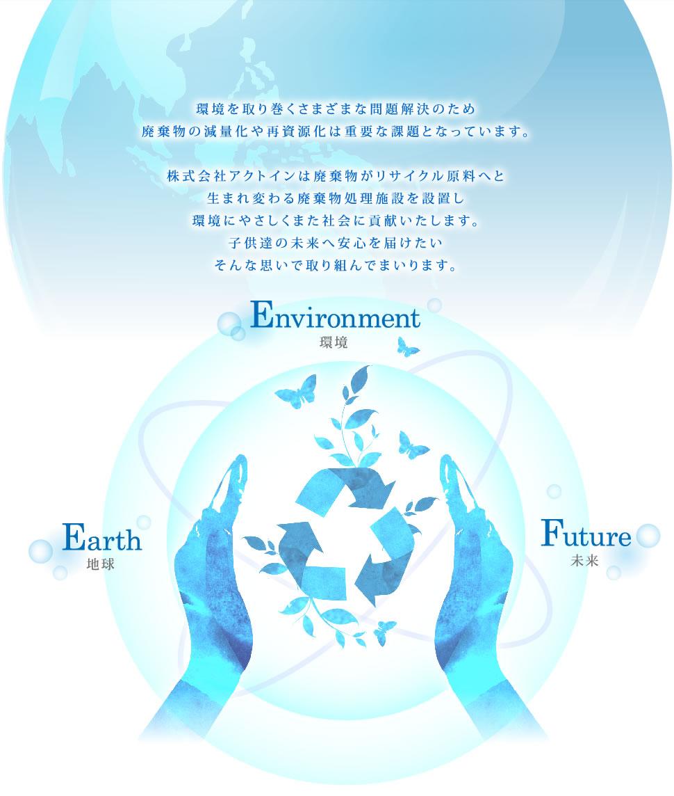 環境を取り巻くさまざまな問題解決のため 廃棄物の減量化や再資源化は重要な課題となっています。 株式会社アクトインは廃棄物がリサイクル原料へと 生まれ変わる廃棄物処理施設を設置し 環境にやさしくまた社会に貢献いたします。 子供達の未来へ安心を届けたい そんな思いで取り組んでまいります。